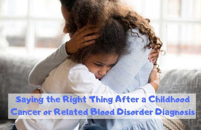 Saying The Right Thing After A Childhood Cancer Or Related Blood Disorder Diagnosis